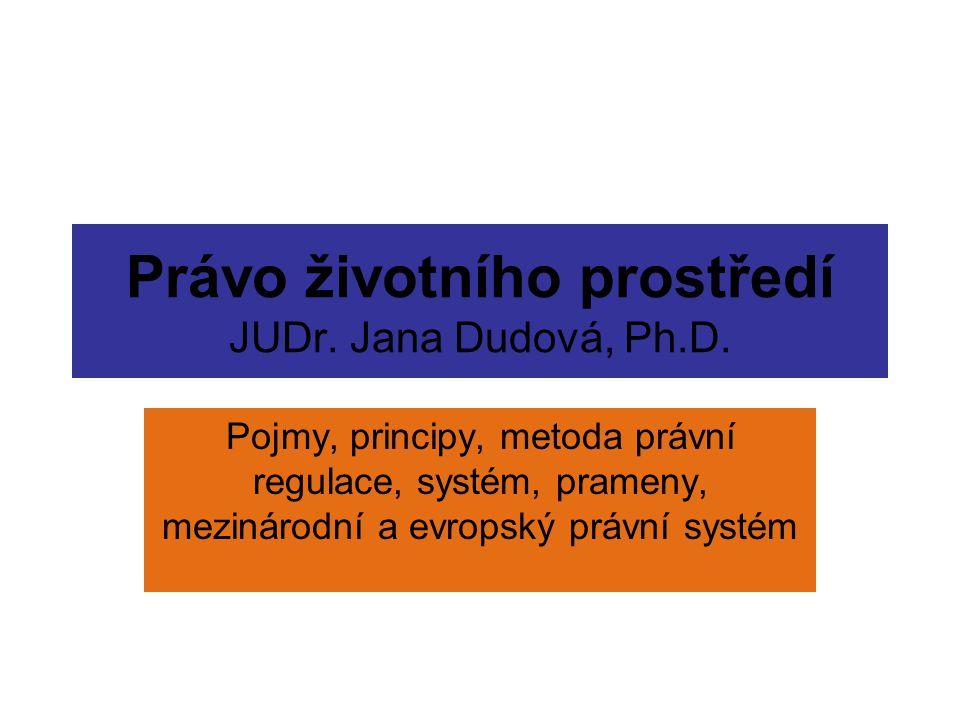 Právo životního prostředí JUDr. Jana Dudová, Ph.D. Pojmy, principy, metoda právní regulace, systém, prameny, mezinárodní a evropský právní systém