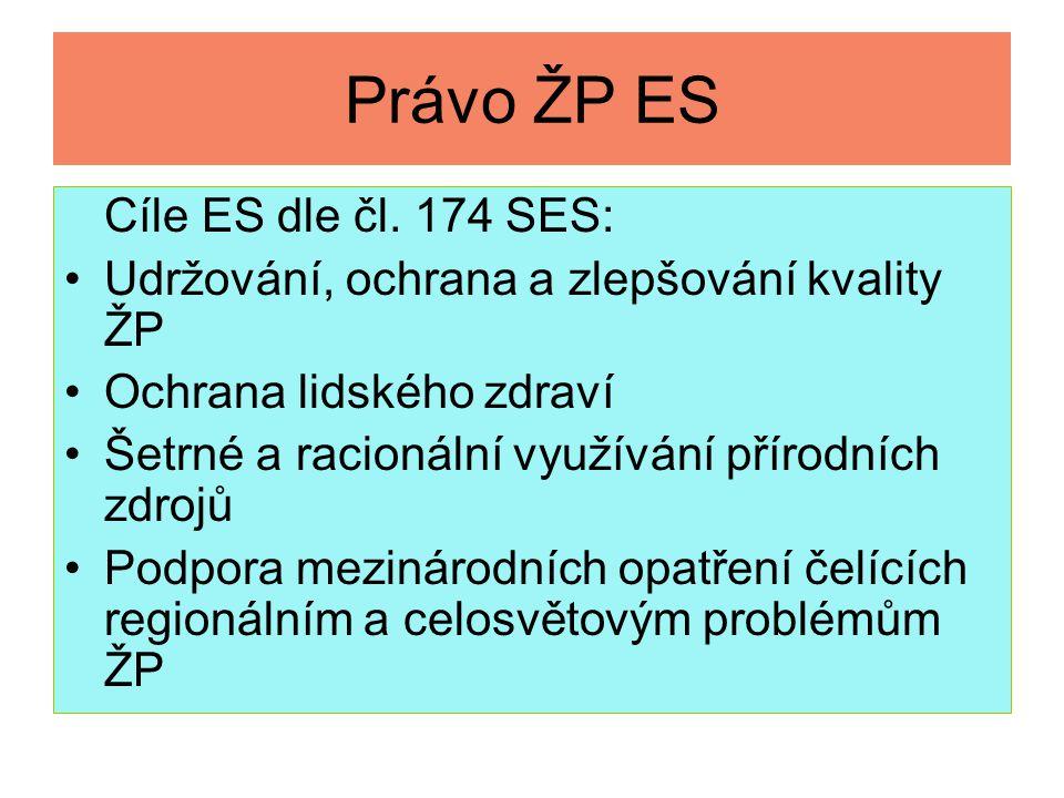 Právo ŽP ES Cíle ES dle čl. 174 SES: Udržování, ochrana a zlepšování kvality ŽP Ochrana lidského zdraví Šetrné a racionální využívání přírodních zdroj