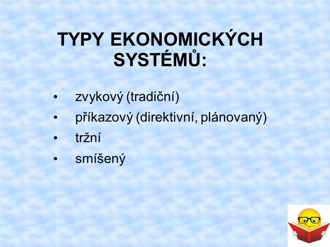 TYPY EKONOMICKÝCH SYSTÉMŮ: zvykový (tradiční) příkazový (direktivní, plánovaný) tržní smíšený
