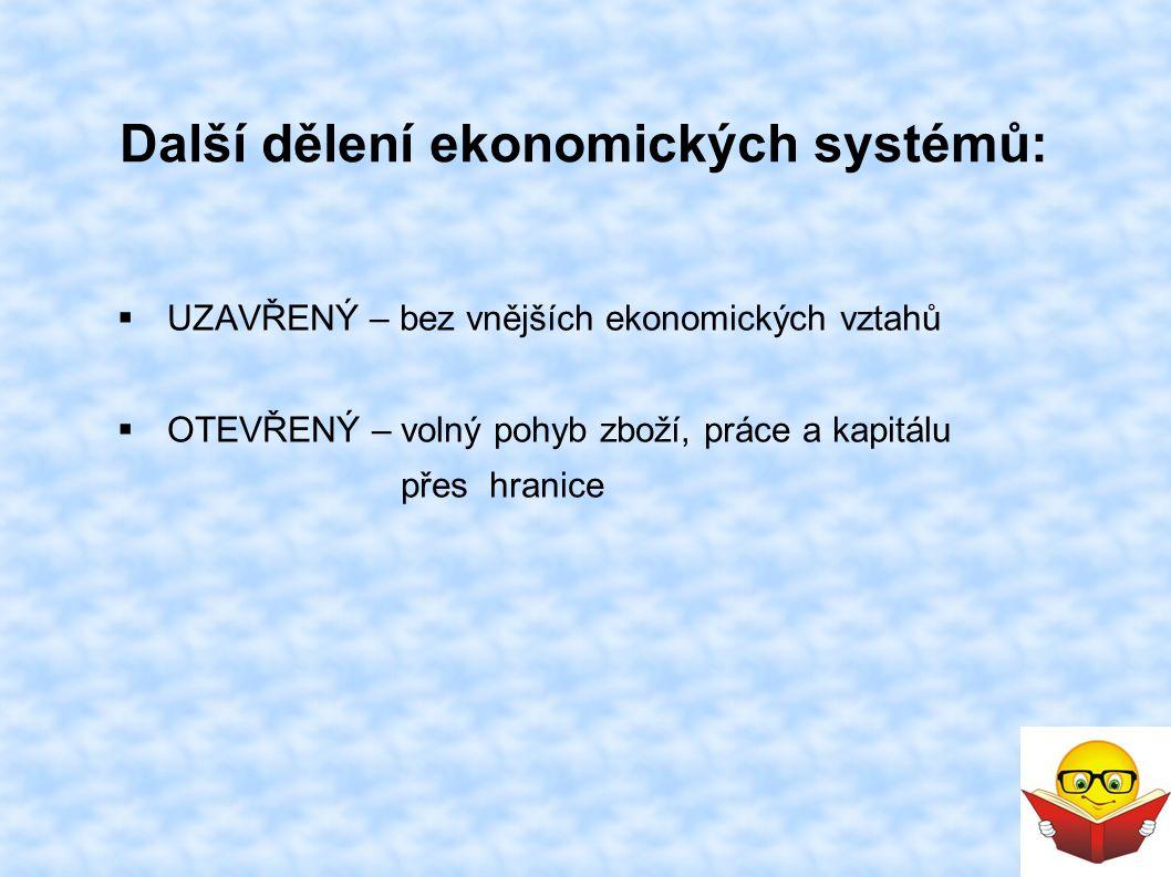 Další dělení ekonomických systémů:  UZAVŘENÝ – bez vnějších ekonomických vztahů  OTEVŘENÝ – volný pohyb zboží, práce a kapitálu přes hranice