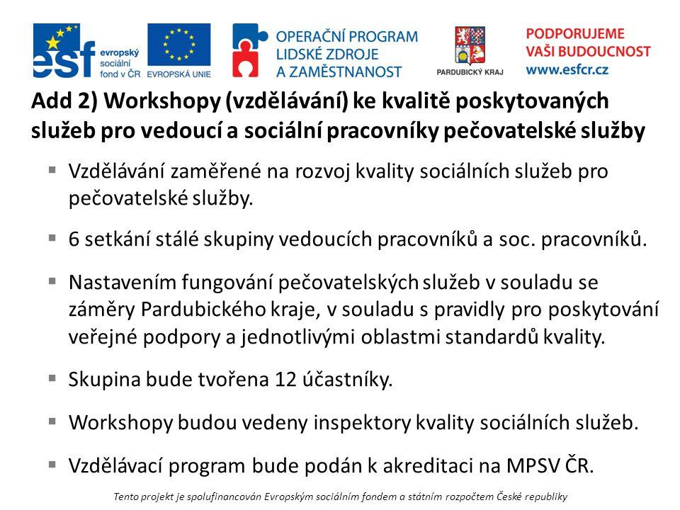 Tento projekt je spolufinancován Evropským sociálním fondem a státním rozpočtem České republiky Add 2) Workshopy (vzdělávání) ke kvalitě poskytovaných služeb pro vedoucí a sociální pracovníky pečovatelské služby  Vzdělávání zaměřené na rozvoj kvality sociálních služeb pro pečovatelské služby.