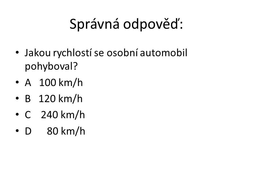 Správná odpověď: Jakou rychlostí se osobní automobil pohyboval? A 100 km/h B 120 km/h C 240 km/h D 80 km/h