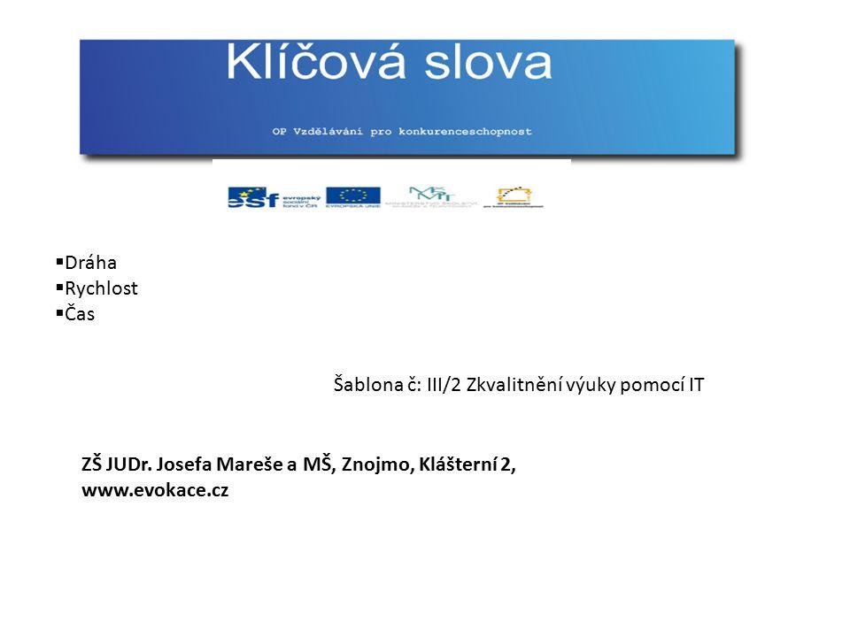  Dráha  Rychlost  Čas Šablona č: III/2 Zkvalitnění výuky pomocí IT ZŠ JUDr. Josefa Mareše a MŠ, Znojmo, Klášterní 2, www.evokace.cz
