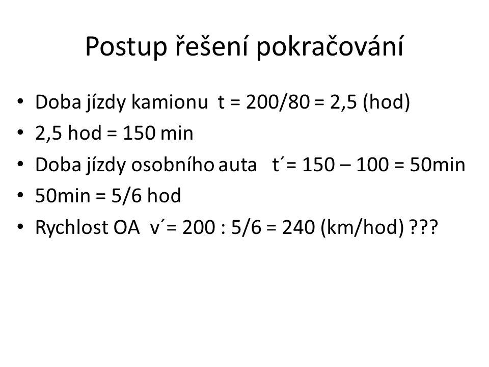 Postup řešení pokračování Doba jízdy kamionu t = 200/80 = 2,5 (hod) 2,5 hod = 150 min Doba jízdy osobního auta t´= 150 – 100 = 50min 50min = 5/6 hod R