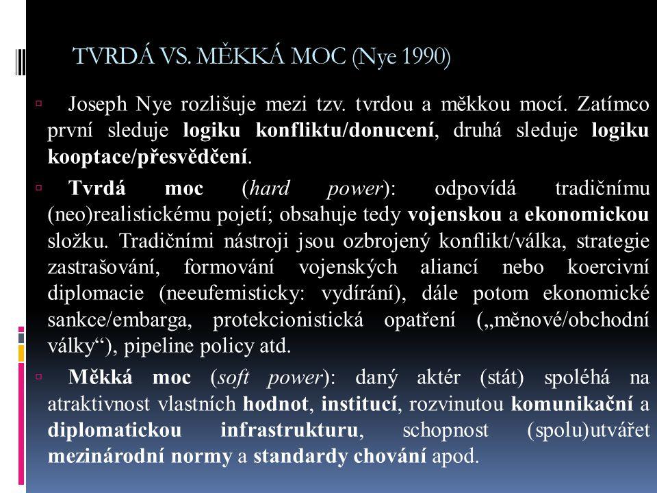 TVRDÁ VS. MĚKKÁ MOC (Nye 1990)  Joseph Nye rozlišuje mezi tzv. tvrdou a měkkou mocí. Zatímco první sleduje logiku konfliktu/donucení, druhá sleduje l