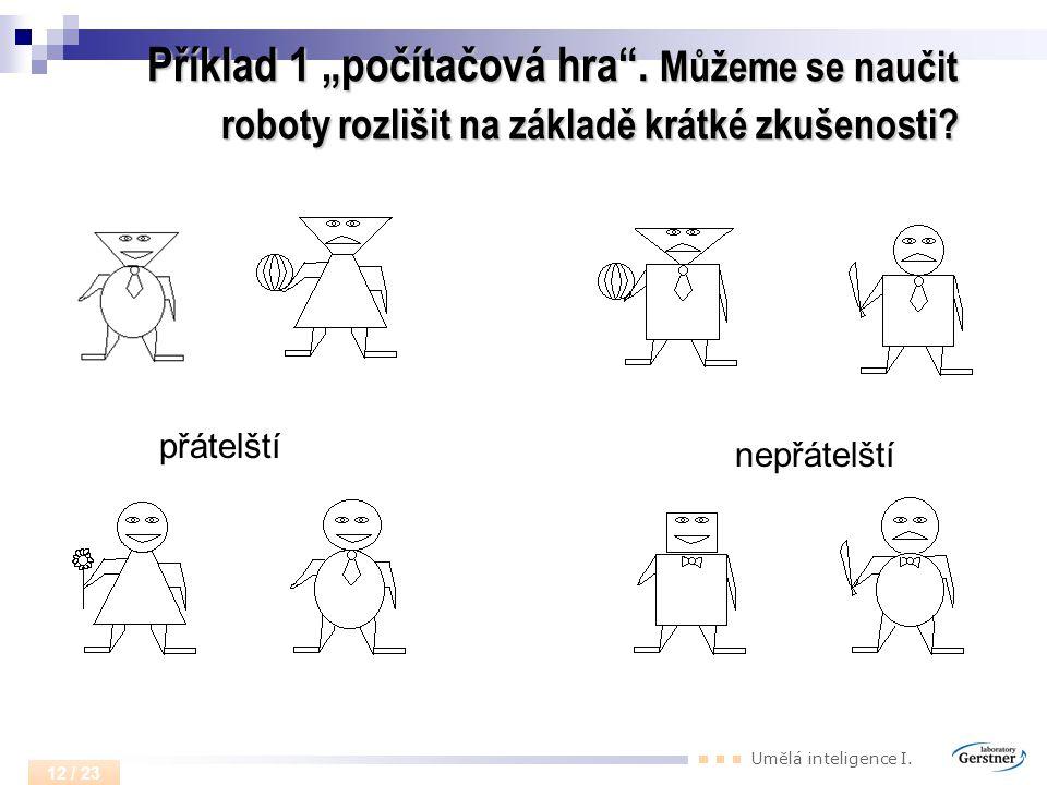 """Umělá inteligence I. 12 / 23 Příklad 1 """"počítačová hra"""". Můžeme se naučit roboty rozlišit na základě krátké zkušenosti? přátelští nepřátelští"""