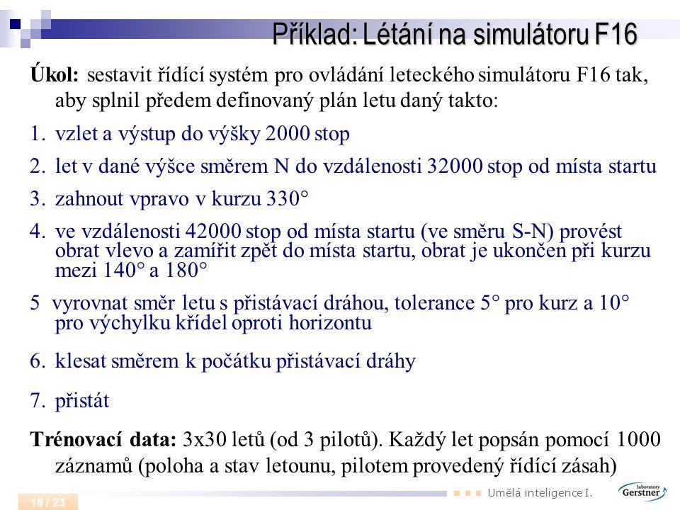 Umělá inteligence I. 18 / 23 Příklad: Létání na simulátoru F16 Úkol: sestavit řídící systém pro ovládání leteckého simulátoru F16 tak, aby splnil před