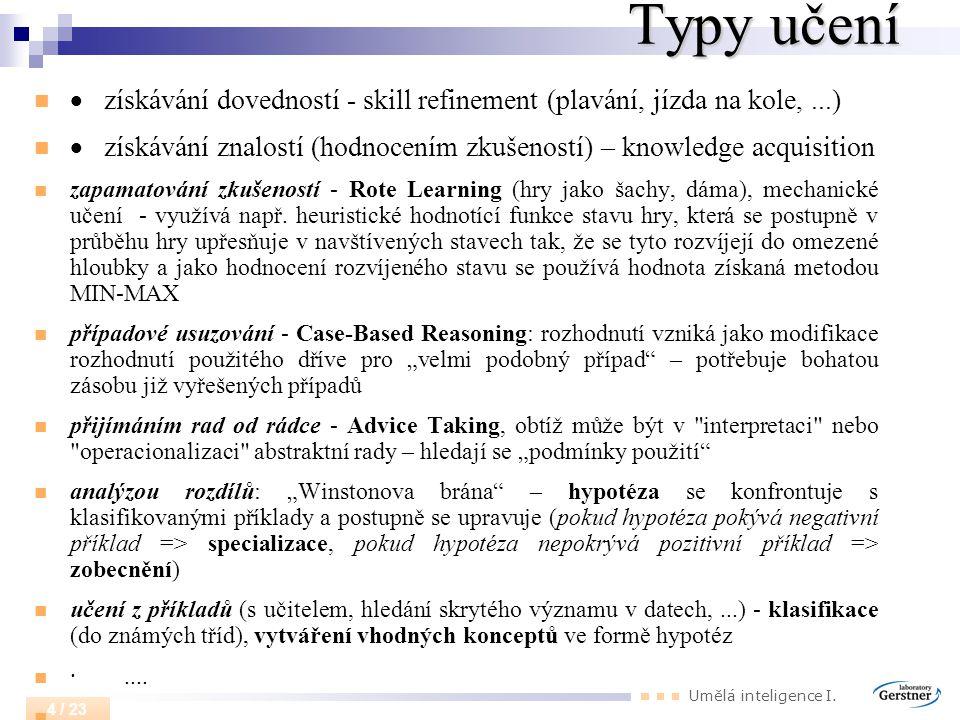 Umělá inteligence I. 4 / 23 Typy učení  získávání dovedností - skill refinement (plavání, jízda na kole,...)  získávání znalostí (hodnocením zkušeno