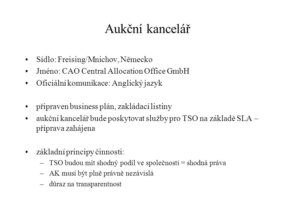 Založení AK Managing director/MD contract Cost sharing agreement Business plan, budget and shareholder's loan Articles of association Tendering procedure for Bank accounts Staff recruiting / employment contracts / accountant service Office rent Founding procedure, necessary TSOs' confirmations, proxy issue Antitrust and Merger/Cartel regulation issues Service Level Agreement (inter TSO contract) Software (common coordinated capacity calculation and allocation) Communication infrastructure and IT hardware Auction Rules, external data transfer (MLA) Not yet started Started In implementation Completed