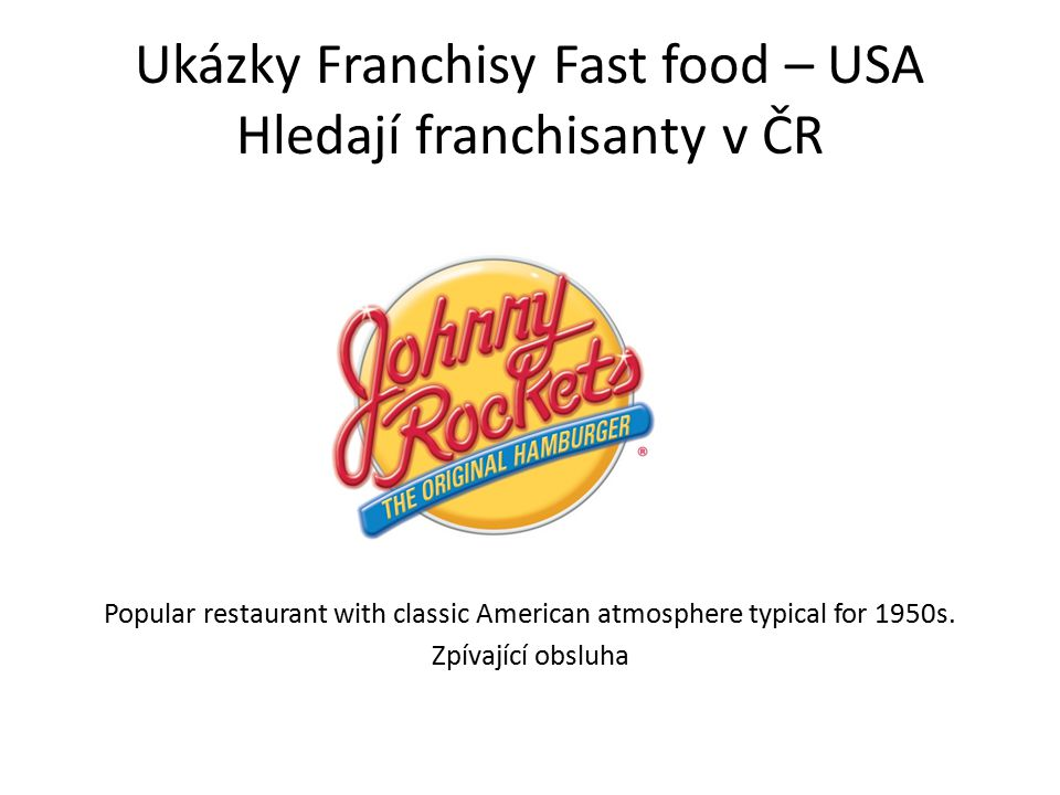 Ukázky Franchisy Fast food – USA Hledají franchisanty v ČR Popular restaurant with classic American atmosphere typical for 1950s. Zpívající obsluha