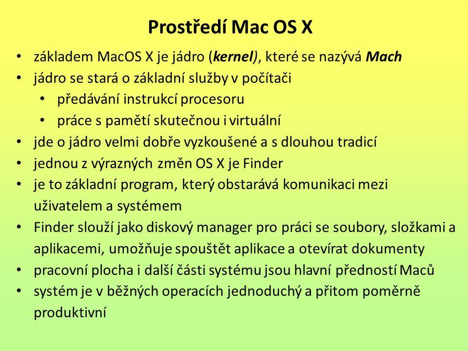 základem MacOS X je jádro (kernel), které se nazývá Mach jádro se stará o základní služby v počítači předávání instrukcí procesoru práce s pamětí skutečnou i virtuální jde o jádro velmi dobře vyzkoušené a s dlouhou tradicí jednou z výrazných změn OS X je Finder je to základní program, který obstarává komunikaci mezi uživatelem a systémem Finder slouží jako diskový manager pro práci se soubory, složkami a aplikacemi, umožňuje spouštět aplikace a otevírat dokumenty pracovní plocha i další části systému jsou hlavní předností Maců systém je v běžných operacích jednoduchý a přitom poměrně produktivní Prostředí Mac OS X