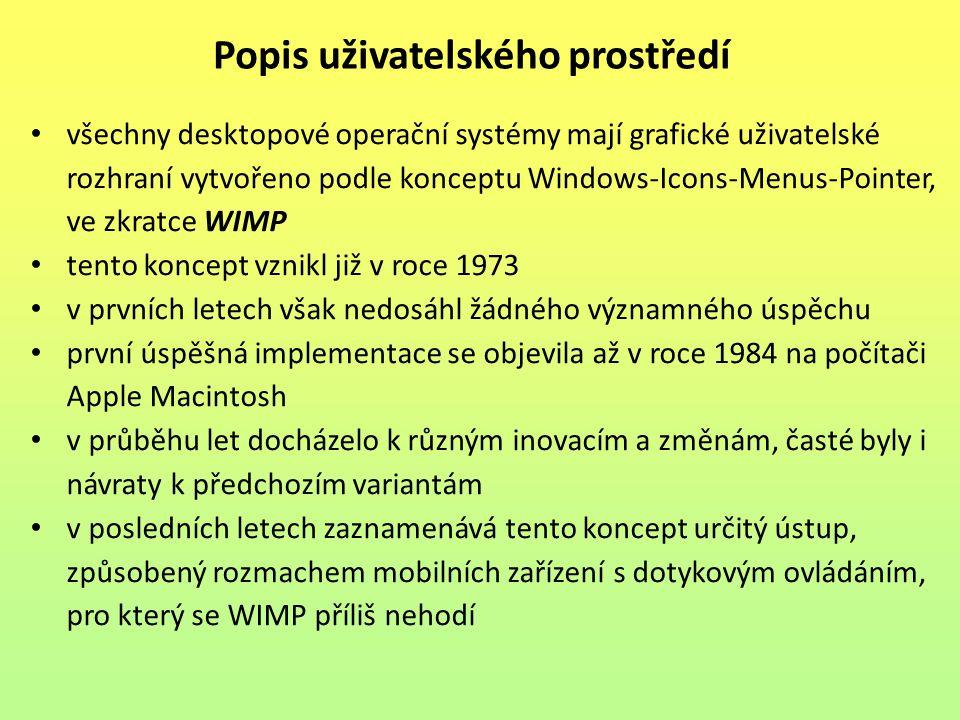 všechny desktopové operační systémy mají grafické uživatelské rozhraní vytvořeno podle konceptu Windows-Icons-Menus-Pointer, ve zkratce WIMP tento koncept vznikl již v roce 1973 v prvních letech však nedosáhl žádného významného úspěchu první úspěšná implementace se objevila až v roce 1984 na počítači Apple Macintosh v průběhu let docházelo k různým inovacím a změnám, časté byly i návraty k předchozím variantám v posledních letech zaznamenává tento koncept určitý ústup, způsobený rozmachem mobilních zařízení s dotykovým ovládáním, pro který se WIMP příliš nehodí Popis uživatelského prostředí