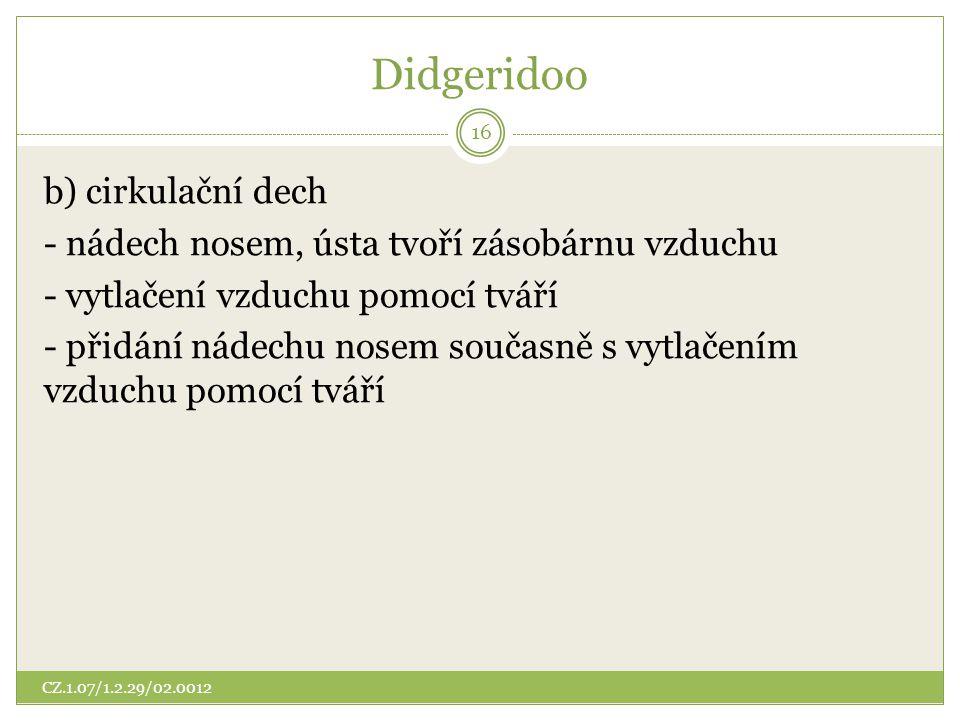 Didgeridoo b) cirkulační dech - nádech nosem, ústa tvoří zásobárnu vzduchu - vytlačení vzduchu pomocí tváří - přidání nádechu nosem současně s vytlače