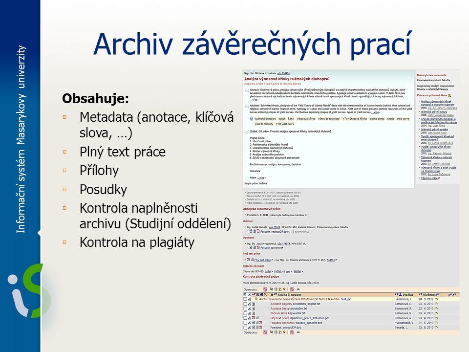 Archiv závěrečných prací Obsahuje: ▫ Metadata (anotace, klíčová slova, …) ▫ Plný text práce ▫ Přílohy ▫ Posudky ▫ Kontrola naplněnosti archivu (Studijní oddělení) ▫ Kontrola na plagiáty Informační systém Masarykovy univerzity
