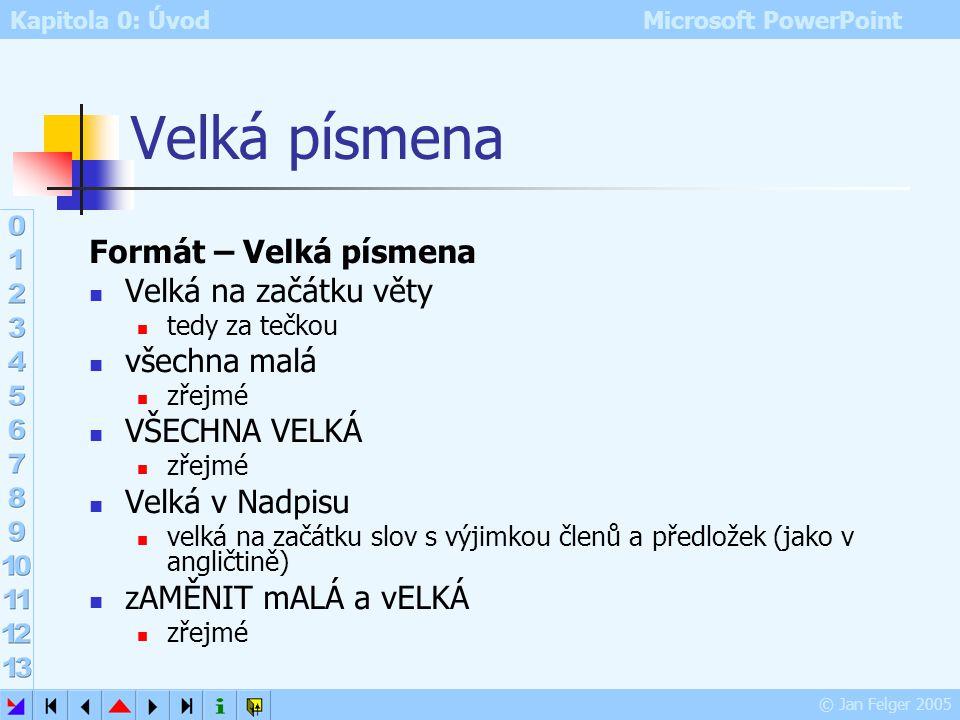 Kapitola 0: Úvod Microsoft PowerPoint © Jan Felger 2005 Řádkování Formát – Řádkování Jednotky: násobky řádku nebo tiskové body Řádkování vertikální me