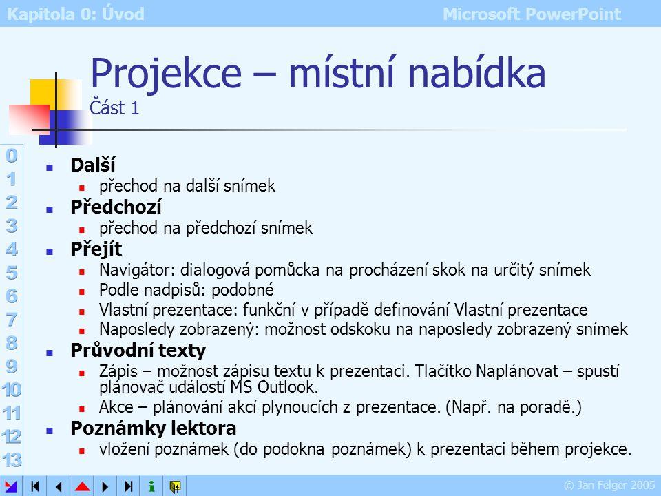 Kapitola 0: Úvod Microsoft PowerPoint © Jan Felger 2005 Prezentace Režim předvádění (promítání, projekce) prezentace: Zobrazení – Prezentace (klávesa