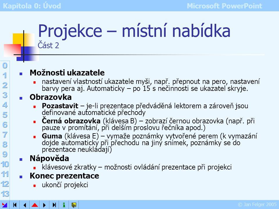 Kapitola 0: Úvod Microsoft PowerPoint © Jan Felger 2005 Projekce – místní nabídka Část 1 Další přechod na další snímek Předchozí přechod na předchozí