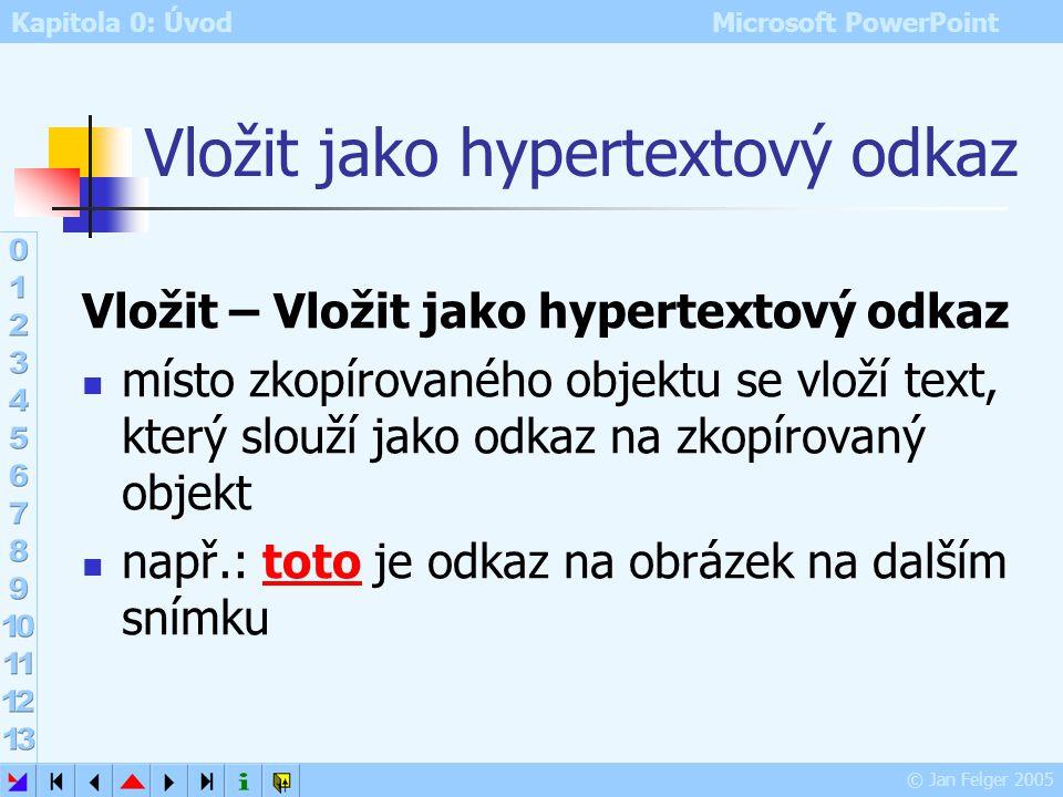 Kapitola 0: Úvod Microsoft PowerPoint © Jan Felger 2005 Vložit jinak umožňuje vložit objekt ze schránky v jiném než původním formátu například je možn
