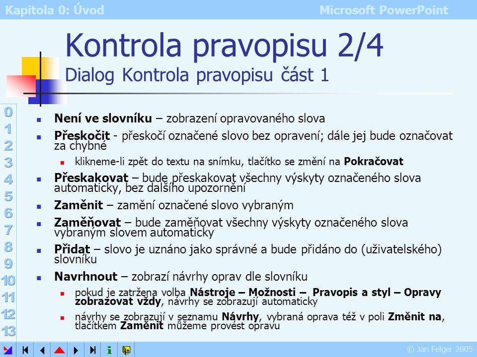 Kapitola 0: Úvod Microsoft PowerPoint © Jan Felger 2005 Kontrola pravopisu 1/4 Základní použití Slova, která PowerPoint nemá ve slovníku, se podtrhnou
