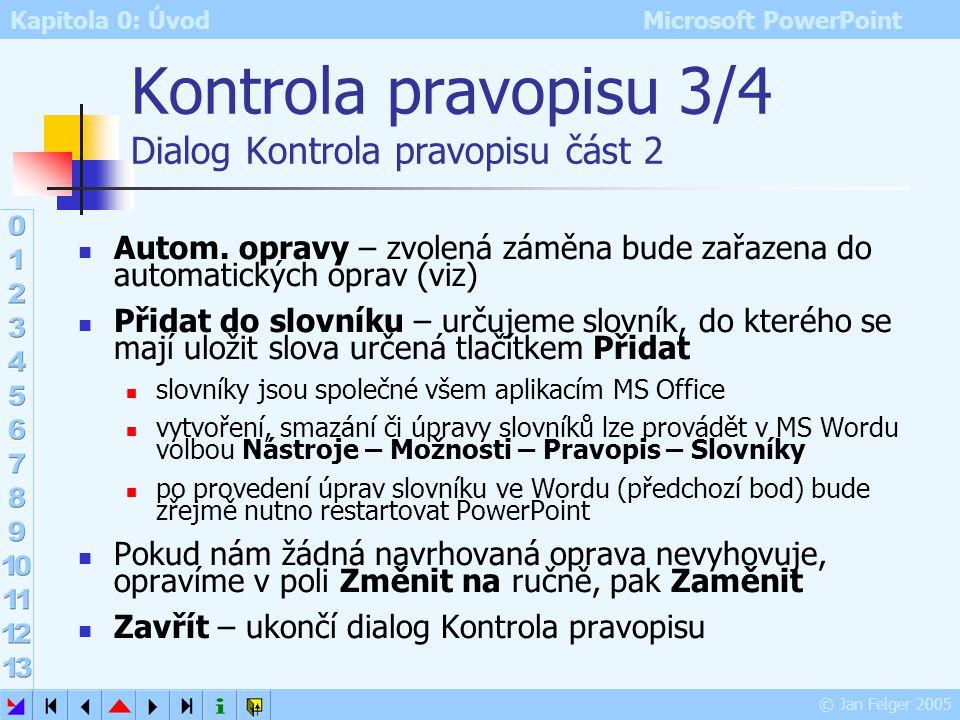 Kapitola 0: Úvod Microsoft PowerPoint © Jan Felger 2005 Kontrola pravopisu 2/4 Dialog Kontrola pravopisu část 1 Není ve slovníku – zobrazení opravovan