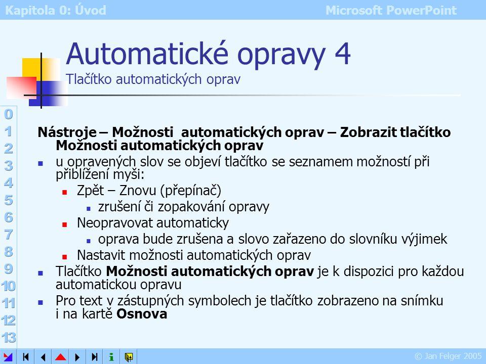 Kapitola 0: Úvod Microsoft PowerPoint © Jan Felger 2005 Automatické opravy 3 Slovník automatických oprav pokud slovo napsané v dokumentu odpovídá slov