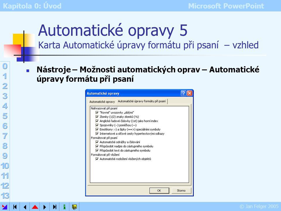 Kapitola 0: Úvod Microsoft PowerPoint © Jan Felger 2005 Automatické opravy 4 Tlačítko automatických oprav Nástroje – Možnosti automatických oprav – Zo