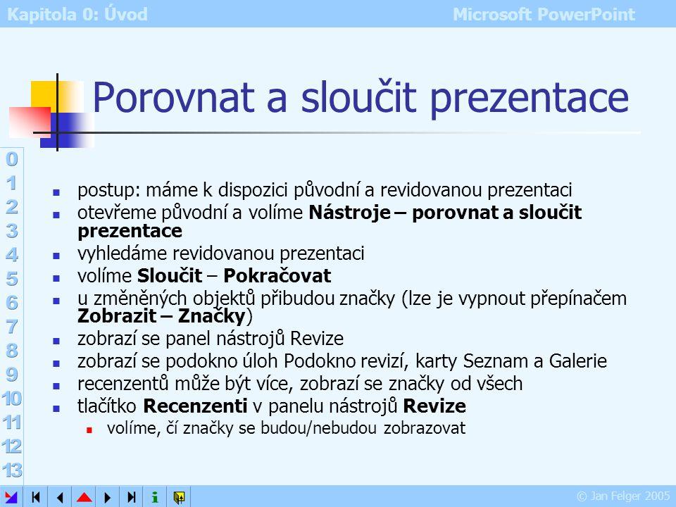Kapitola 0: Úvod Microsoft PowerPoint © Jan Felger 2005 Porovnat a sloučit prezentace použití: při recenzích prezentace recenzent může vložit komentář