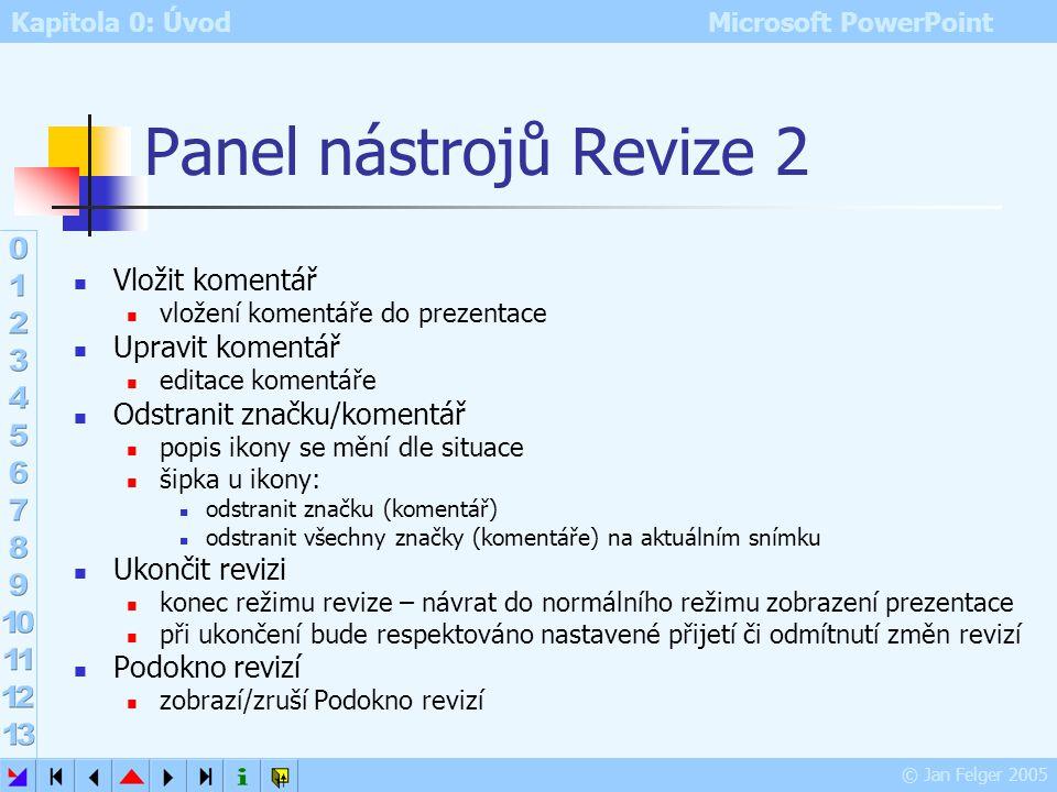 Kapitola 0: Úvod Microsoft PowerPoint © Jan Felger 2005 Panel nástrojů Revize 1 na panelu nástrojů Revize bude přístupná většina ikon Značky vypne/zap