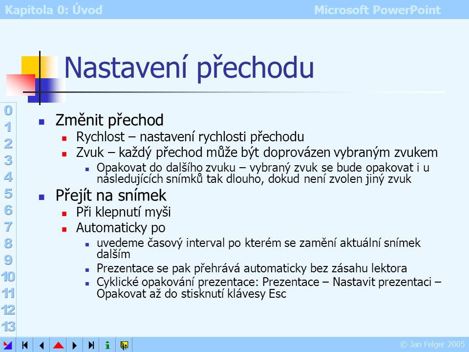 Kapitola 0: Úvod Microsoft PowerPoint © Jan Felger 2005 Přechod snímku Prezentace – Přechod snímku Výběr přechodu s ukázkou (je-li dole zapnut Automat