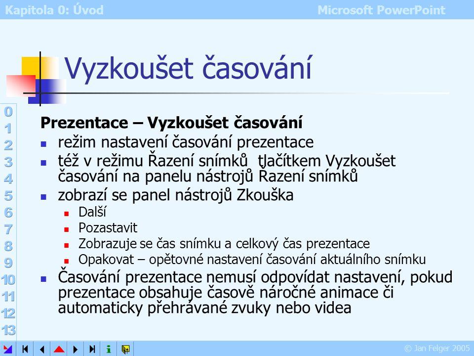 Kapitola 0: Úvod Microsoft PowerPoint © Jan Felger 2005 Nastavení přechodu Změnit přechod Rychlost – nastavení rychlosti přechodu Zvuk – každý přechod