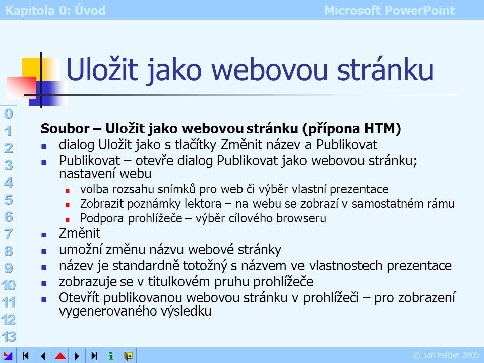 Kapitola 0: Úvod Microsoft PowerPoint © Jan Felger 2005 Uložit jako Soubor – Uložit jako umožní nastavit před uložením název, typ, umístění a další pa