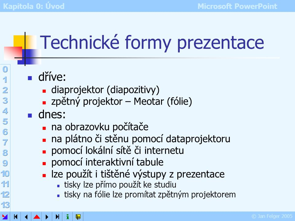 Kapitola 0: Úvod Microsoft PowerPoint © Jan Felger 2005 Technické formy prezentace dříve: diaprojektor (diapozitivy) zpětný projektor – Meotar (fólie) dnes: na obrazovku počítače na plátno či stěnu pomocí dataprojektoru pomocí lokální sítě či internetu pomocí interaktivní tabule lze použít i tištěné výstupy z prezentace tisky lze přímo použít ke studiu tisky na fólie lze promítat zpětným projektorem