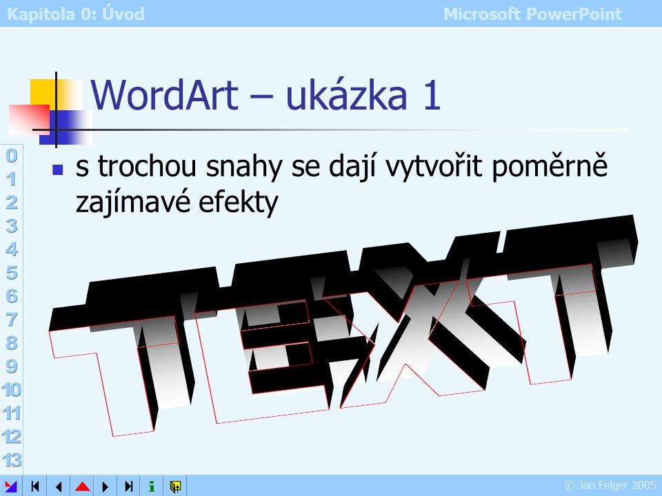 Kapitola 0: Úvod Microsoft PowerPoint © Jan Felger 2005 Další možnosti WordArtu je-li objekt WordArtu vybrán: zelený úchyt – ruční otáčení žlutý úchyt
