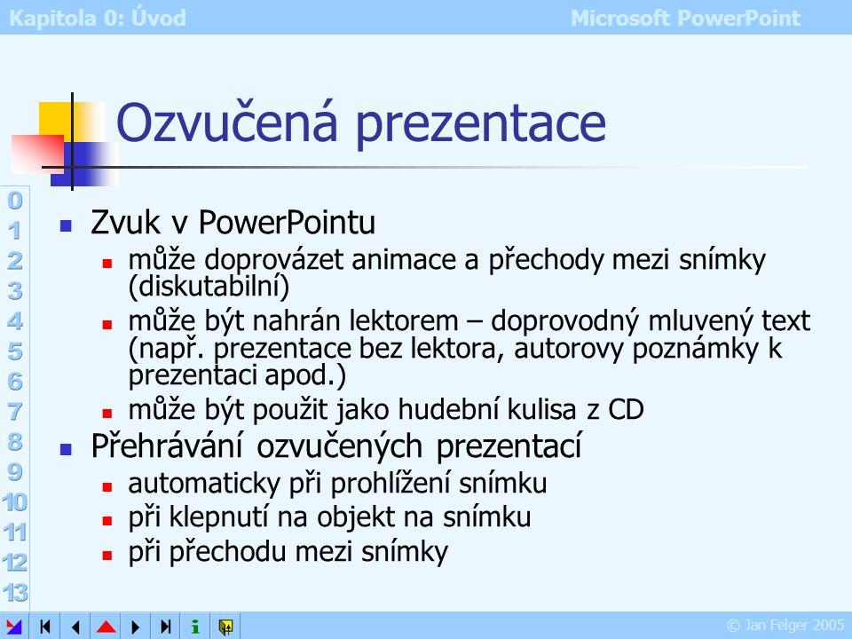 Kapitola 0: Úvod Microsoft PowerPoint © Jan Felger 2005 Zvuk záznam zvuku zvuková karta mikrofon přehrávání ozvučených prezentací zvuková karta (dnes