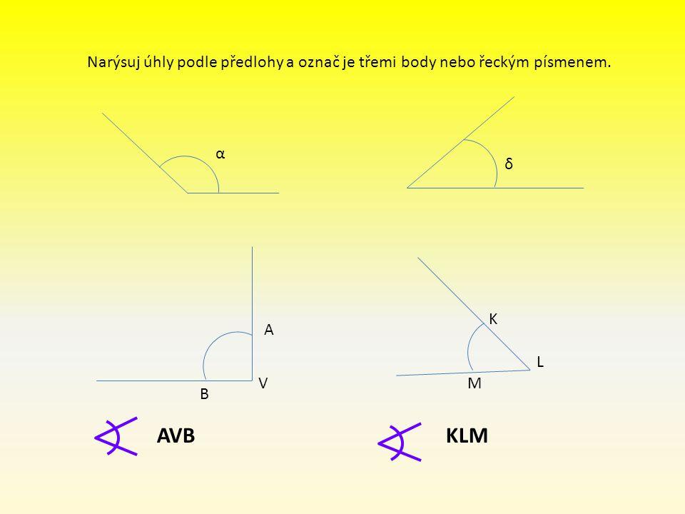 Narýsuj úhly podle předlohy a označ je třemi body nebo řeckým písmenem. α δ A V B K M L AVBKLM
