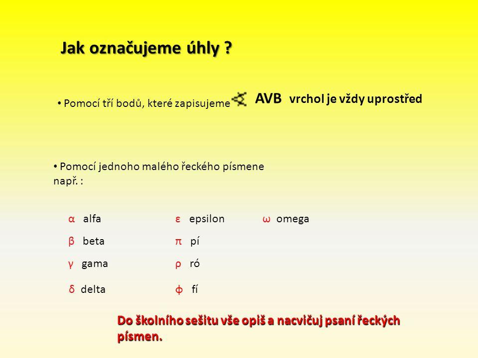 Jak označujeme úhly ? α alfa Pomocí tří bodů, které zapisujeme AVB vrchol je vždy uprostřed Pomocí jednoho malého řeckého písmene např. : β beta γ gam
