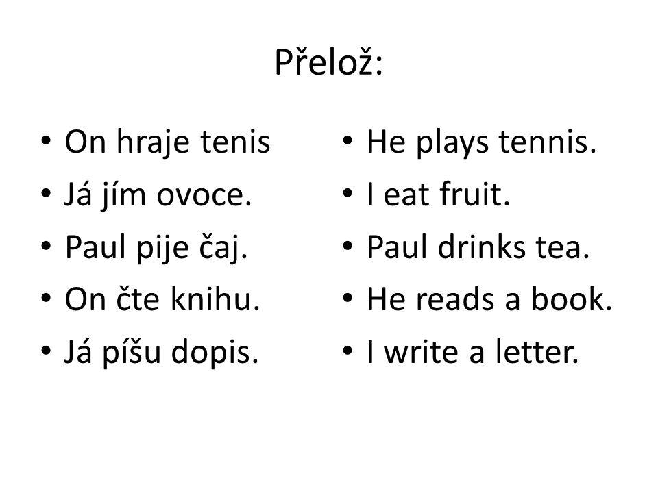 Přelož: On hraje tenis Já jím ovoce. Paul pije čaj. On čte knihu. Já píšu dopis. He plays tennis. I eat fruit. Paul drinks tea. He reads a book. I wri