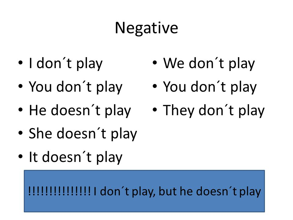 Negative I don´t play You don´t play He doesn´t play She doesn´t play It doesn´t play We don´t play You don´t play They don´t play !!!!!!!!!!!!!!! I d