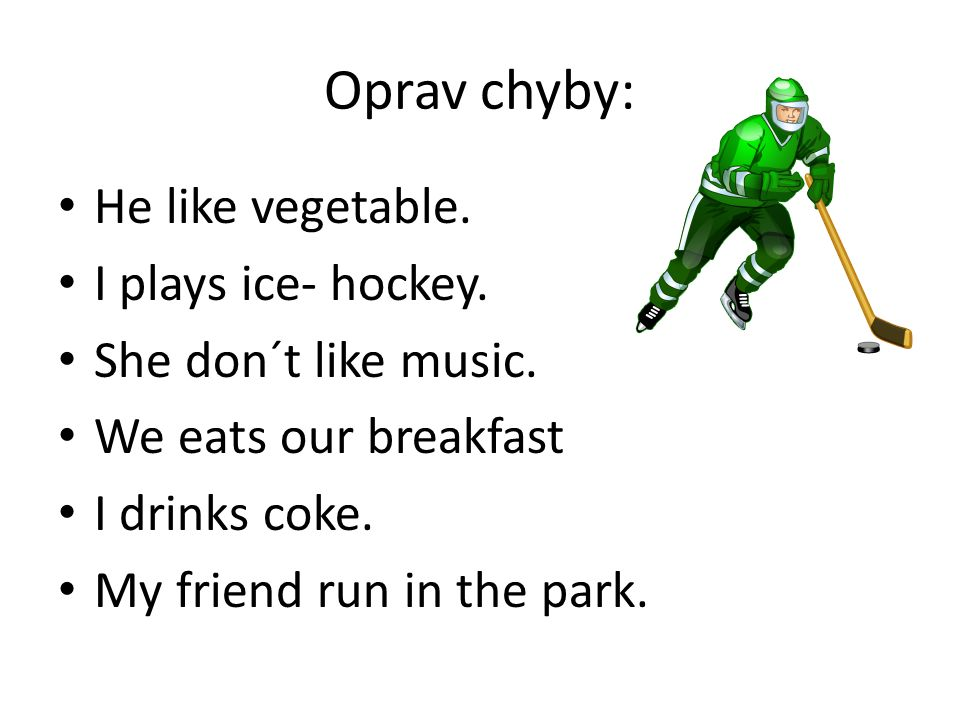 Oprav chyby: He like vegetable. I plays ice- hockey.