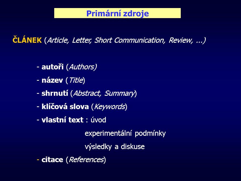 Primární zdroje ČLÁNEK (Article, Letter, Short Communication, Review,...) - autoři (Authors) - název (Title) - shrnutí (Abstract, Summary) - klíčová slova (Keywords) - vlastní text : úvod experimentální podmínky výsledky a diskuse - citace (References)
