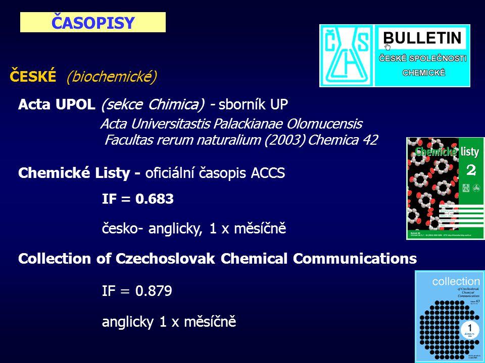 ČASOPISY ČESKÉ (biochemické) Acta UPOL (sekce Chimica) - sborník UP Acta Universitastis Palackianae Olomucensis Facultas rerum naturalium (2003) Chemica 42 Chemické Listy - oficiální časopis ACCS IF = 0.683 česko- anglicky, 1 x měsíčně Collection of Czechoslovak Chemical Communications IF = 0.879 anglicky 1 x měsíčně