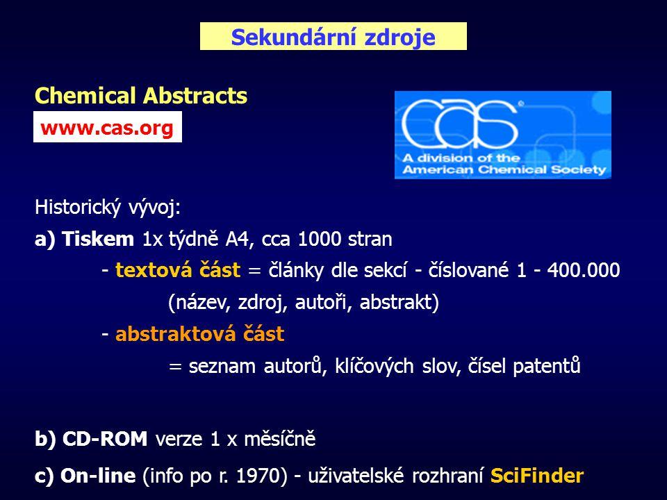 Sekundární zdroje Chemical Abstracts Historický vývoj: a) Tiskem 1x týdně A4, cca 1000 stran - textová část = články dle sekcí - číslované 1 - 400.000 (název, zdroj, autoři, abstrakt) - abstraktová část = seznam autorů, klíčových slov, čísel patentů b) CD-ROM verze 1 x měsíčně c) On-line (info po r.