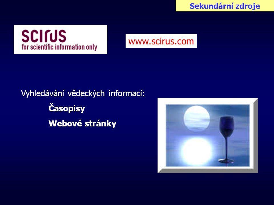 Sekundární zdroje www.scirus.com Vyhledávání vědeckých informací: Časopisy Webové stránky