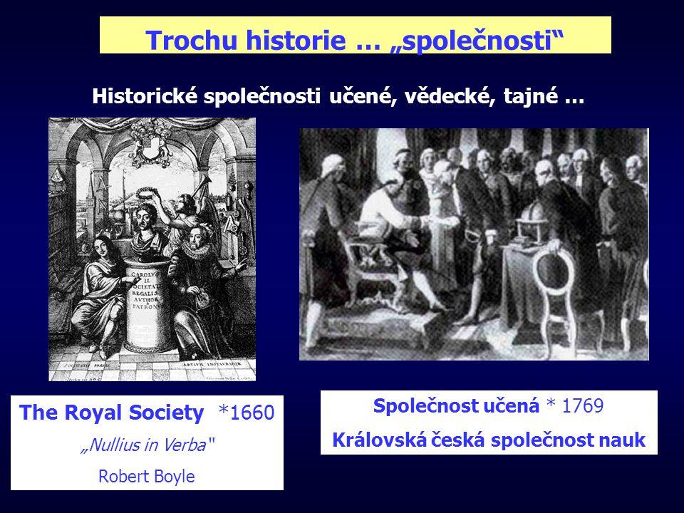"""Trochu historie … """"společnosti Historické společnosti učené, vědecké, tajné … The Royal Society *1660 """"Nullius in Verba Robert Boyle Společnost učená * 1769 Královská česká společnost nauk"""
