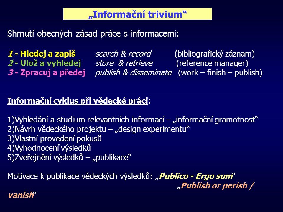 """""""Informační trivium Shrnutí obecných zásad práce s informacemi: 1 - Hledej a zapiš search & record (bibliografický záznam) 2 - Ulož a vyhledej store & retrieve (reference manager) 3 - Zpracuj a předej publish & disseminate (work – finish – publish) Informační cyklus při vědecké práci: 1)Vyhledání a studium relevantních informací – """"informační gramotnost 2)Návrh vědeckého projektu – """"design experimentu 3)Vlastní provedení pokusů 4)Vyhodnocení výsledků 5)Zveřejnění výsledků – """"publikace Motivace k publikace vědeckých výsledků: """"Publico - Ergo sum """"Publish or perish / vanish"""