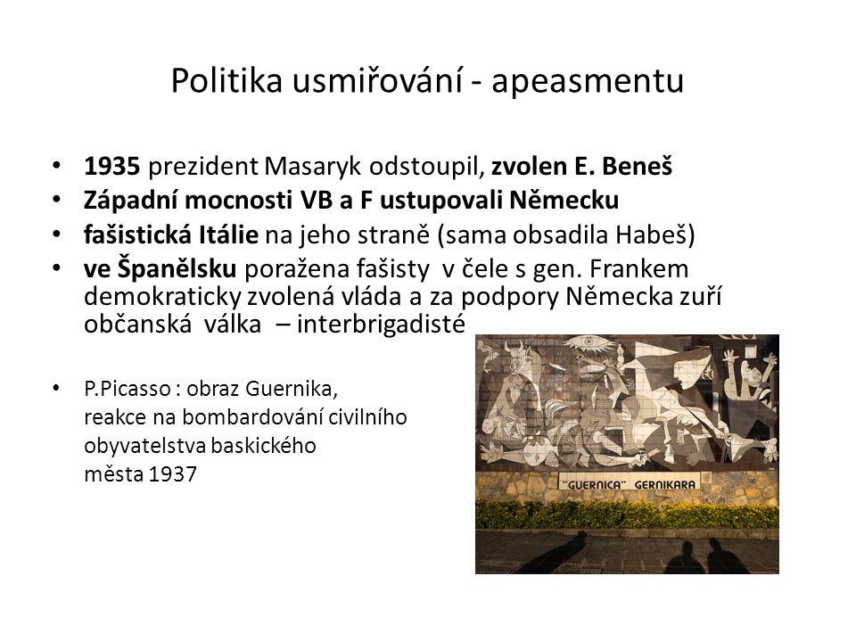 Politika usmiřování - apeasmentu 1935 prezident Masaryk odstoupil, zvolen E. Beneš Západní mocnosti VB a F ustupovali Německu fašistická Itálie na jeh