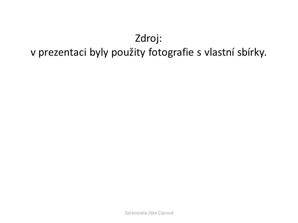 Zdroj: v prezentaci byly použity fotografie s vlastní sbírky. Zpracovala Jitka Ciprová