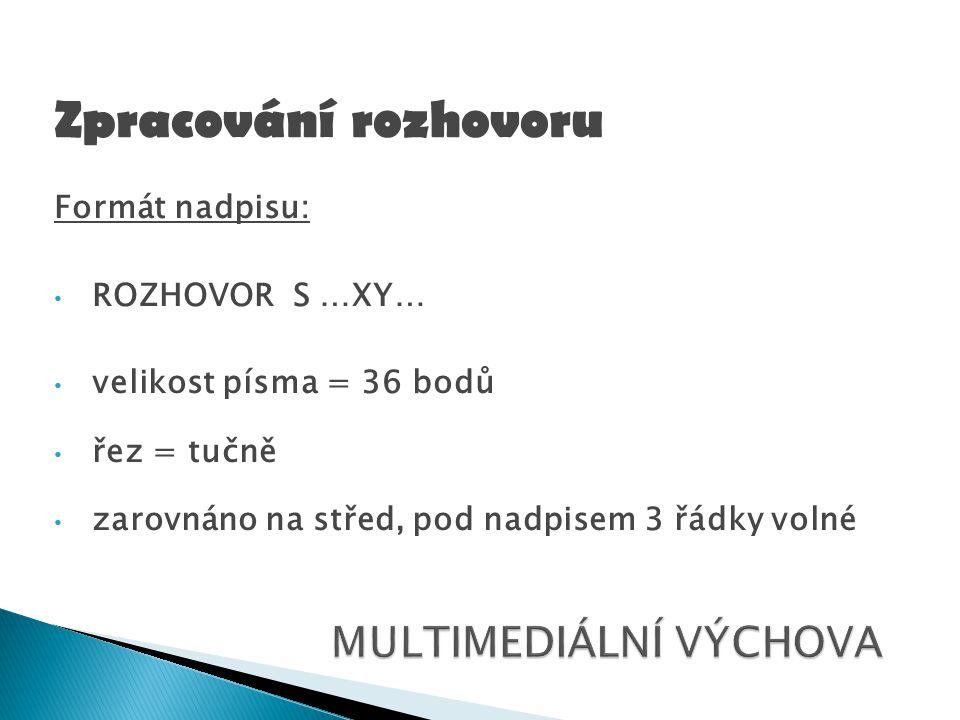 Formát nadpisu: ROZHOVOR S …XY… velikost písma = 36 bodů řez = tučně zarovnáno na střed, pod nadpisem 3 řádky volné Zpracování rozhovoru