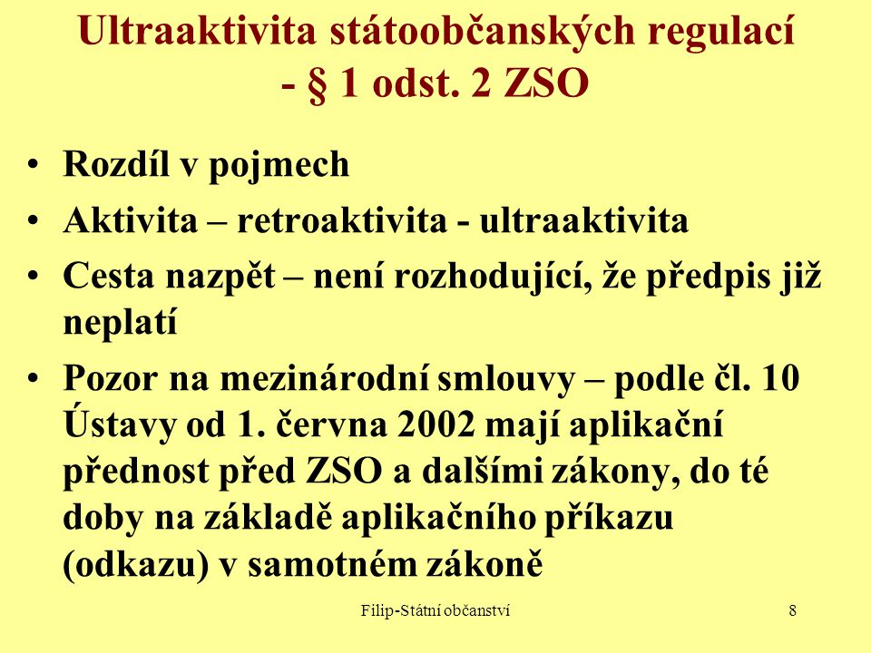 Filip-Státní občanství9 Východisko pro zjišťování státního občanství ČR platný ZSS, určuje, kdo je k určitému rozhodnému dni (1.1.1993, 1.1.1969, 28.10.1918) státním občanem kdo jím toho dne není, musí prokázat, že jej od té doby nabyl kdo jím byl, musí prokázat, že jej od té doby nepozbyl 1.krok - § 1 odst.