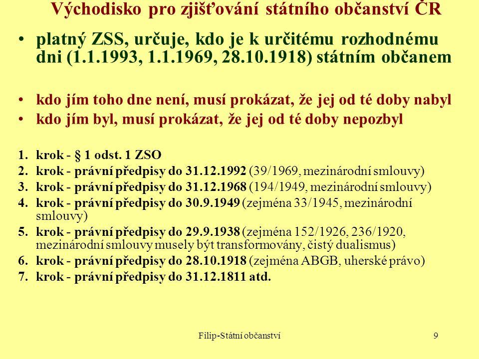 Filip-Státní občanství9 Východisko pro zjišťování státního občanství ČR platný ZSS, určuje, kdo je k určitému rozhodnému dni (1.1.1993, 1.1.1969, 28.1